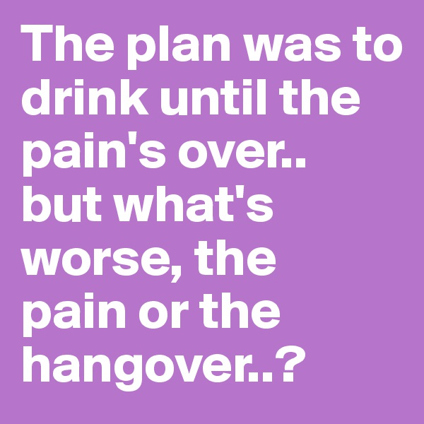 The plan was to drink until the pain's over.. but what's worse, the pain or the hangover..?