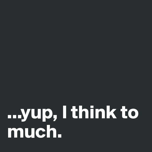 ...yup, I think to much.