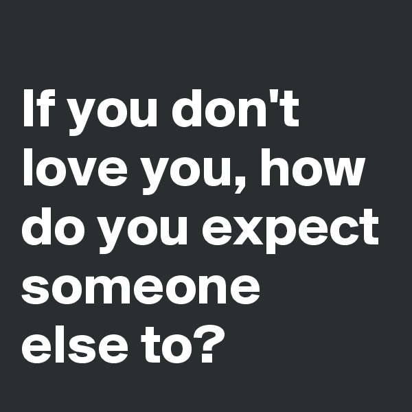 If you don't love you, how do you expect someone else to?