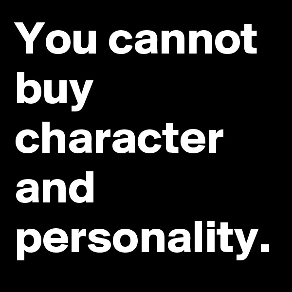 You cannot buy character and personality.