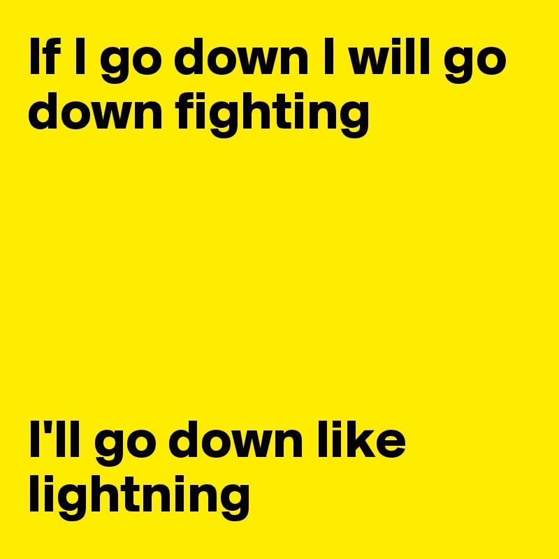 If I go down I will go down fighting      I'll go down like lightning