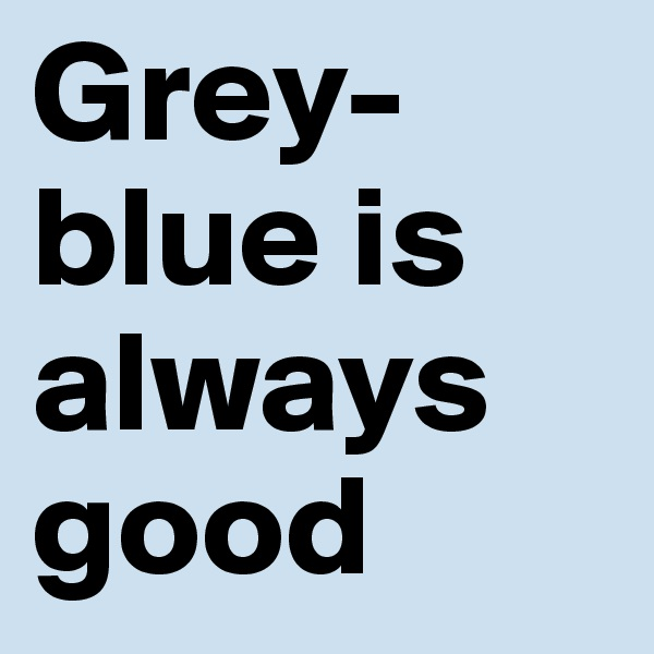 Grey-blue is always good