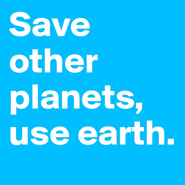 Save other planets, use earth.