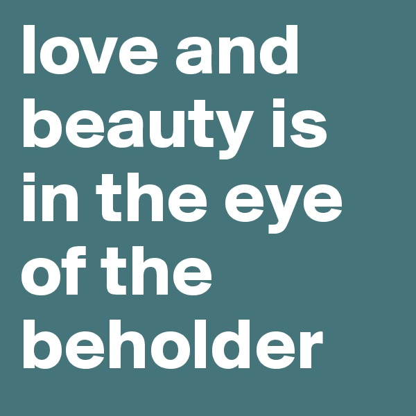 love and beauty is in the eye of the beholder