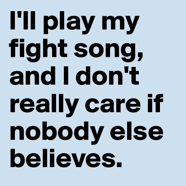 I'll play my fight song, and I don't really care if nobody else believes.