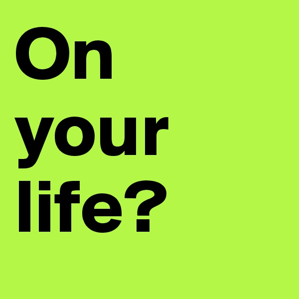 On your life?