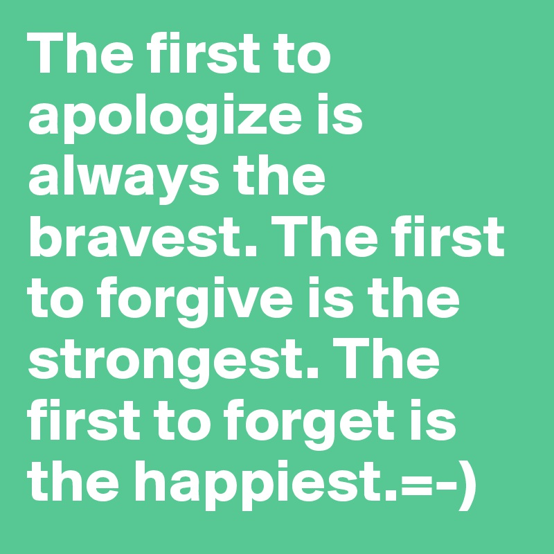 The first to apologize is always the bravest. The first to forgive is the strongest. The first to forget is the happiest.=-)