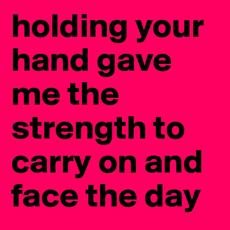 holding your hand gave me the strength to carry on and face the day