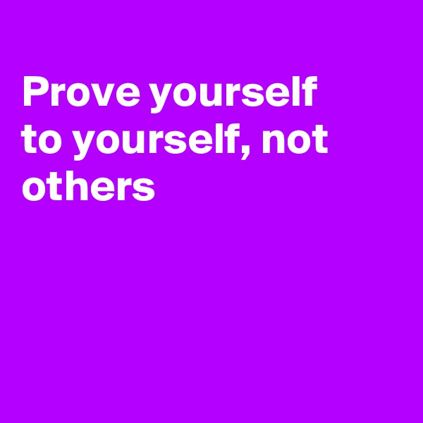 Prove yourself to yourself, not others
