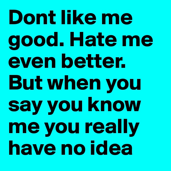 Dont like me good. Hate me even better. But when you say you know me you really have no idea