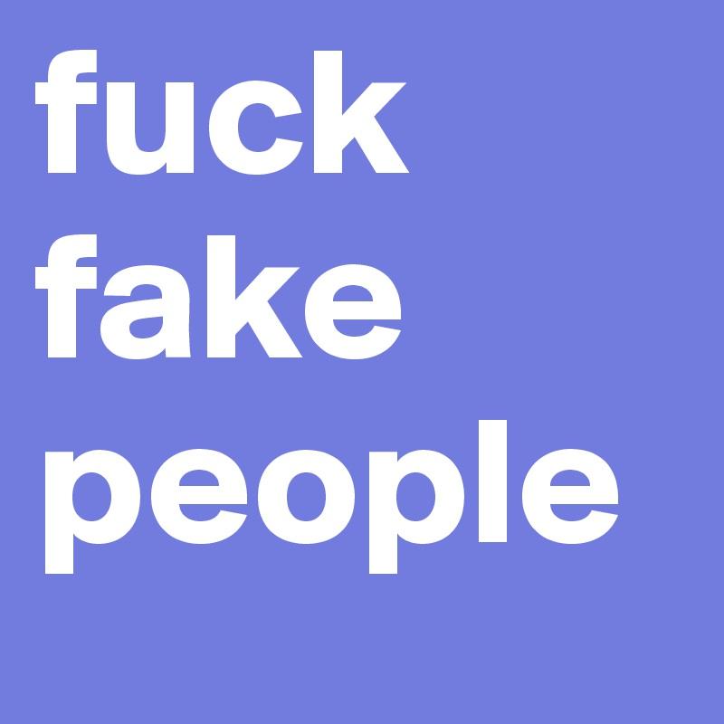fuck  fake  people