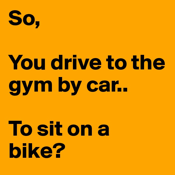 So,  You drive to the gym by car..  To sit on a bike?