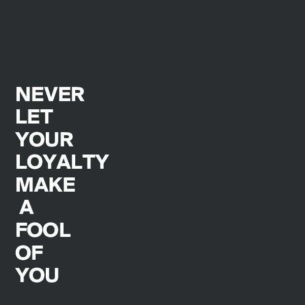 NEVER  LET  YOUR  LOYALTY MAKE  A FOOL OF YOU