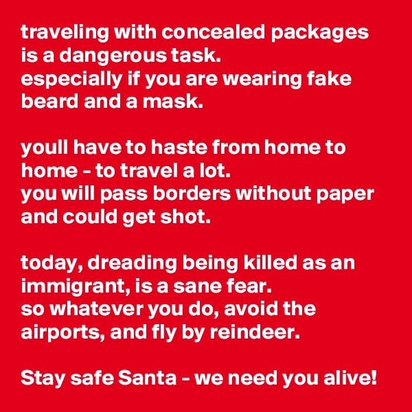 traveling with concealed packages is a dangerous task.  especially if you are wearing fake beard and a mask.   youll have to haste from home to home - to travel a lot.  you will pass borders without paper and could get shot.  today, dreading being killed as an immigrant, is a sane fear. so whatever you do, avoid the airports, and fly by reindeer.   Stay safe Santa - we need you alive!