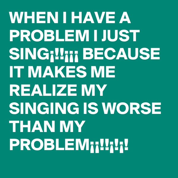 WHEN I HAVE A PROBLEM I JUST SING¡!!¡¡¡ BECAUSE IT MAKES ME REALIZE MY SINGING IS WORSE THAN MY PROBLEM¡¡!!¡!¡!