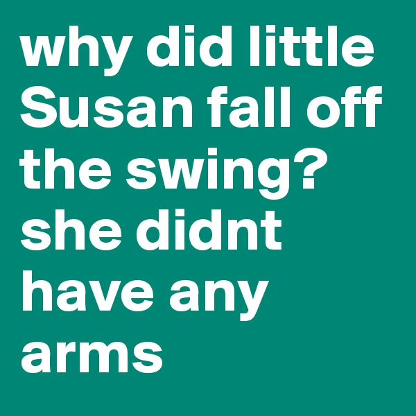 why did little Susan fall off the swing? she didnt have any arms