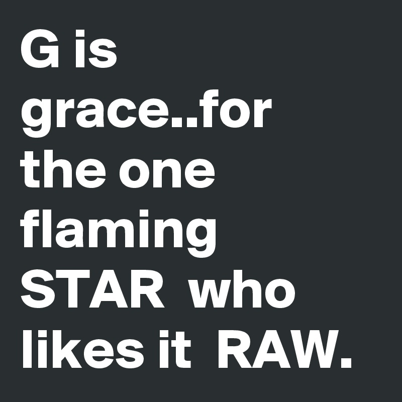 G is grace..for the one flaming STAR  who likes it  RAW.