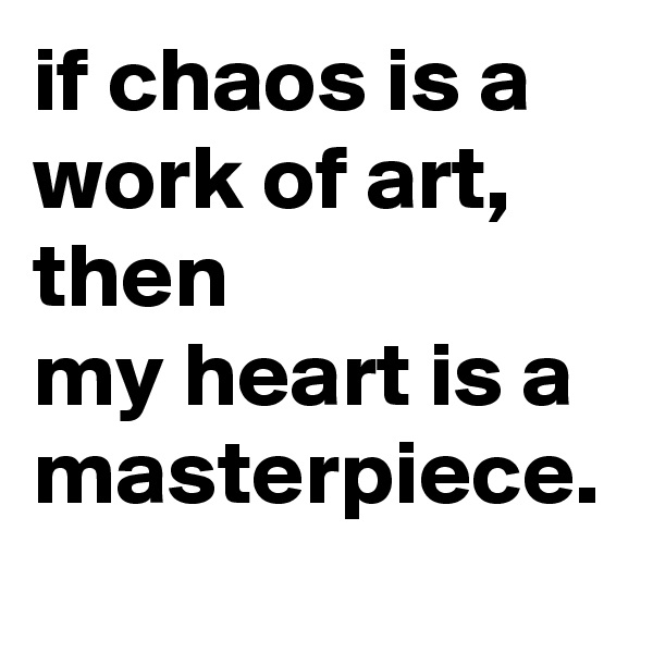 if chaos is a work of art,  then              my heart is a masterpiece.