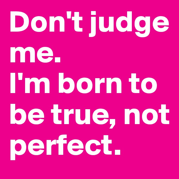 Don't judge me.  I'm born to be true, not perfect.
