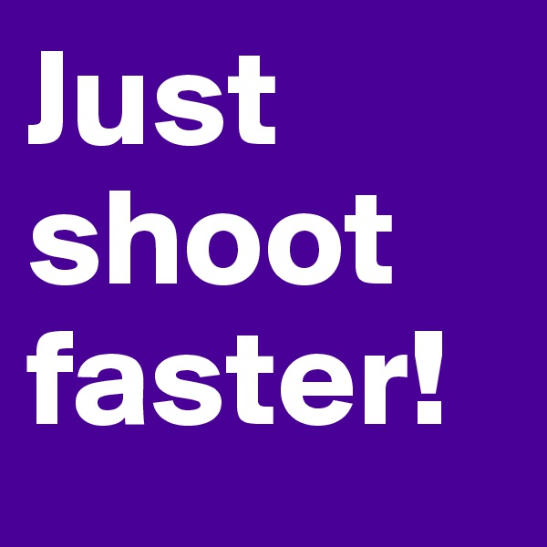 Just shoot faster!