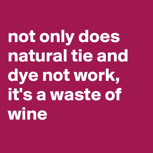 not only does natural tie and dye not work, it's a waste of wine