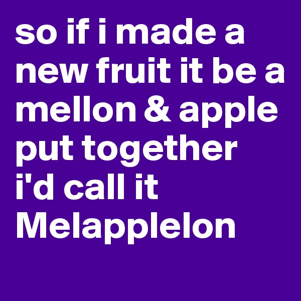 so if i made a new fruit it be a mellon & apple put together  i'd call it Melapplelon