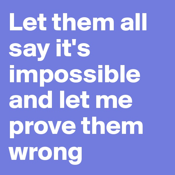 Let them all say it's impossible and let me prove them wrong