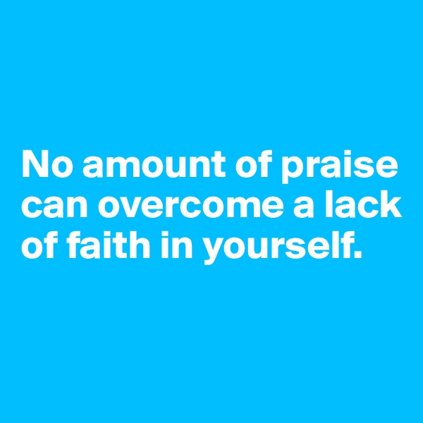 No amount of praise can overcome a lack of faith in yourself.