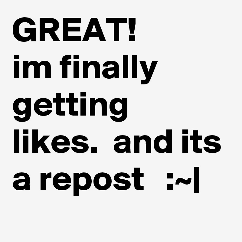 GREAT! im finally getting likes.  and its a repost   :~ 