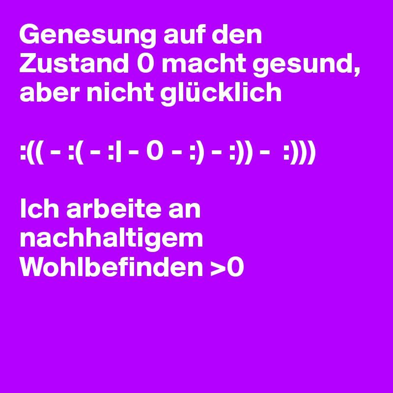 Genesung auf den Zustand 0 macht gesund, aber nicht glücklich  :(( - :( - :| - 0 - :) - :)) -  :)))  Ich arbeite an nachhaltigem Wohlbefinden >0