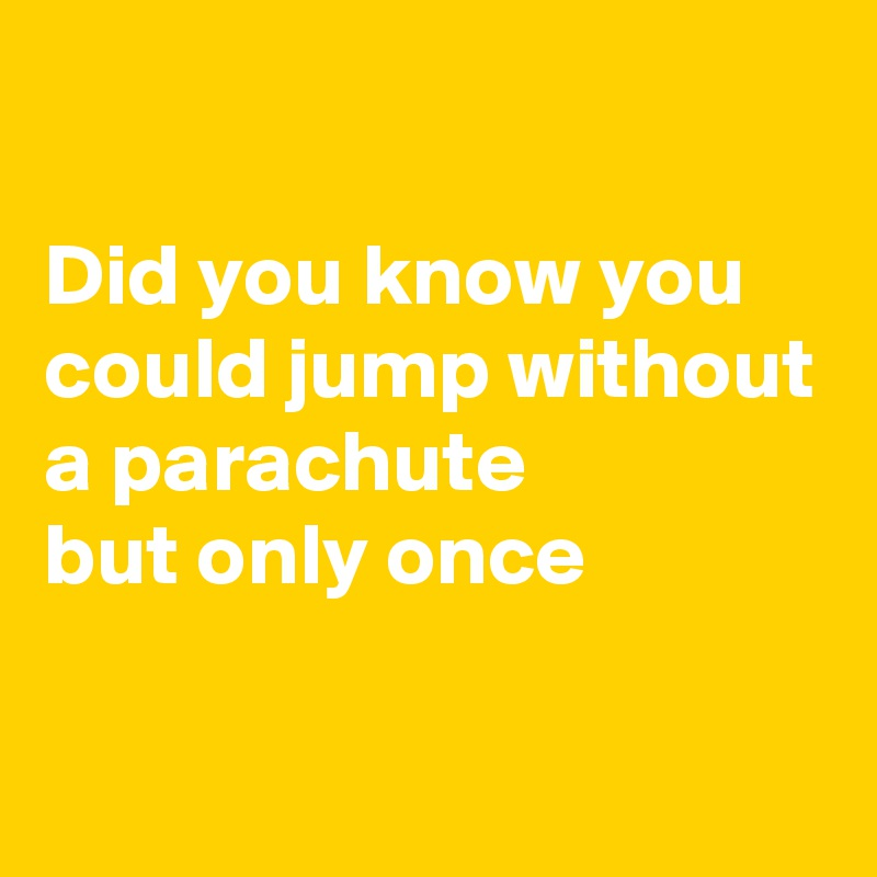 Did you know you could jump without a parachute but only once