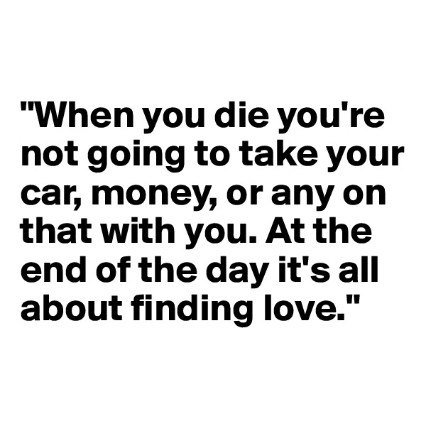 """When you die you're not going to take your car, money, or any on that with you. At the end of the day it's all about finding love."""