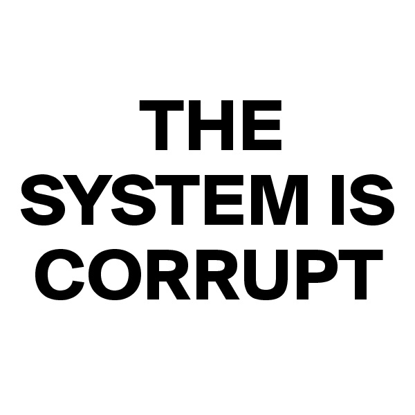 THE SYSTEM IS   CORRUPT