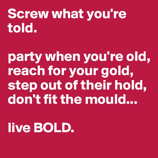 Screw what you're told.         party when you're old, reach for your gold, step out of their hold, don't fit the mould...  live BOLD.
