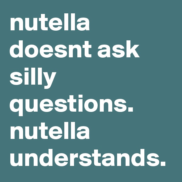nutella doesnt ask silly questions.  nutella understands.