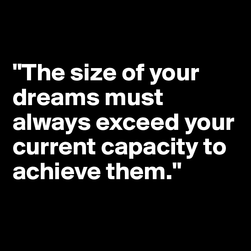 """""""The size of your dreams must always exceed your current capacity to achieve them."""""""