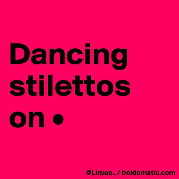 Dancing stilettos on •