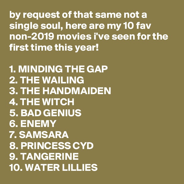 by request of that same not a single soul, here are my 10 fav non-2019 movies i've seen for the first time this year!  1. MINDING THE GAP 2. THE WAILING 3. THE HANDMAIDEN 4. THE WITCH 5. BAD GENIUS 6. ENEMY 7. SAMSARA 8. PRINCESS CYD 9. TANGERINE 10. WATER LILLIES