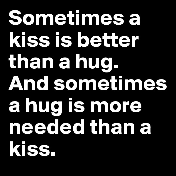 Sometimes a kiss is better than a hug.  And sometimes a hug is more needed than a kiss.
