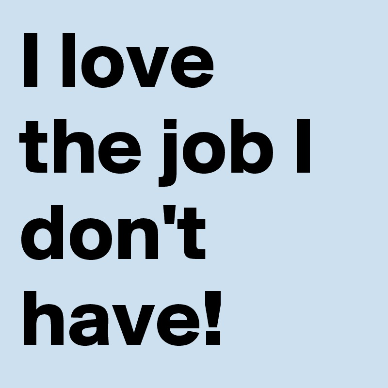 I love the job I don't have!