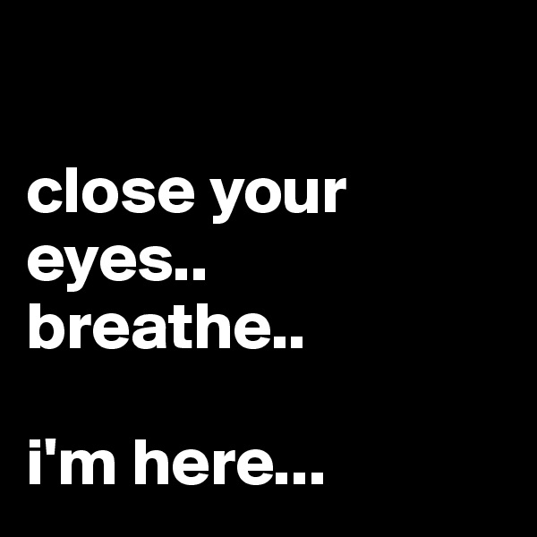 close your eyes..  breathe..   i'm here...