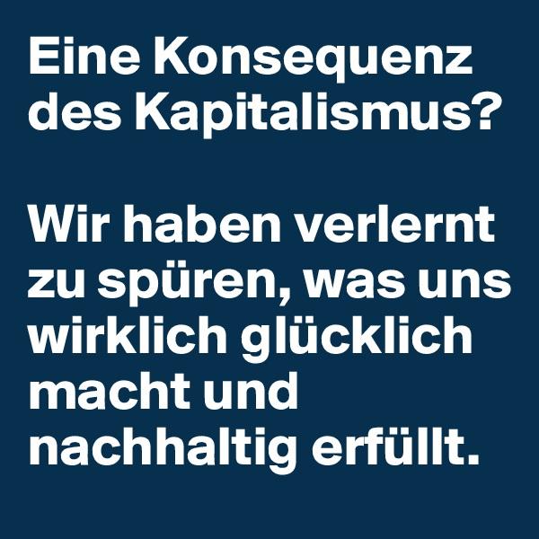 Eine Konsequenz des Kapitalismus?  Wir haben verlernt zu spüren, was uns wirklich glücklich macht und nachhaltig erfüllt.