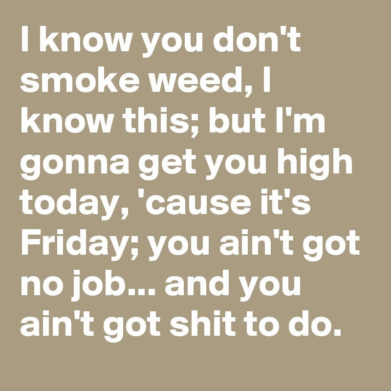 I know you don't smoke weed, I know this; but I'm gonna get you high today, 'cause it's Friday; you ain't got no job... and you ain't got shit to do.