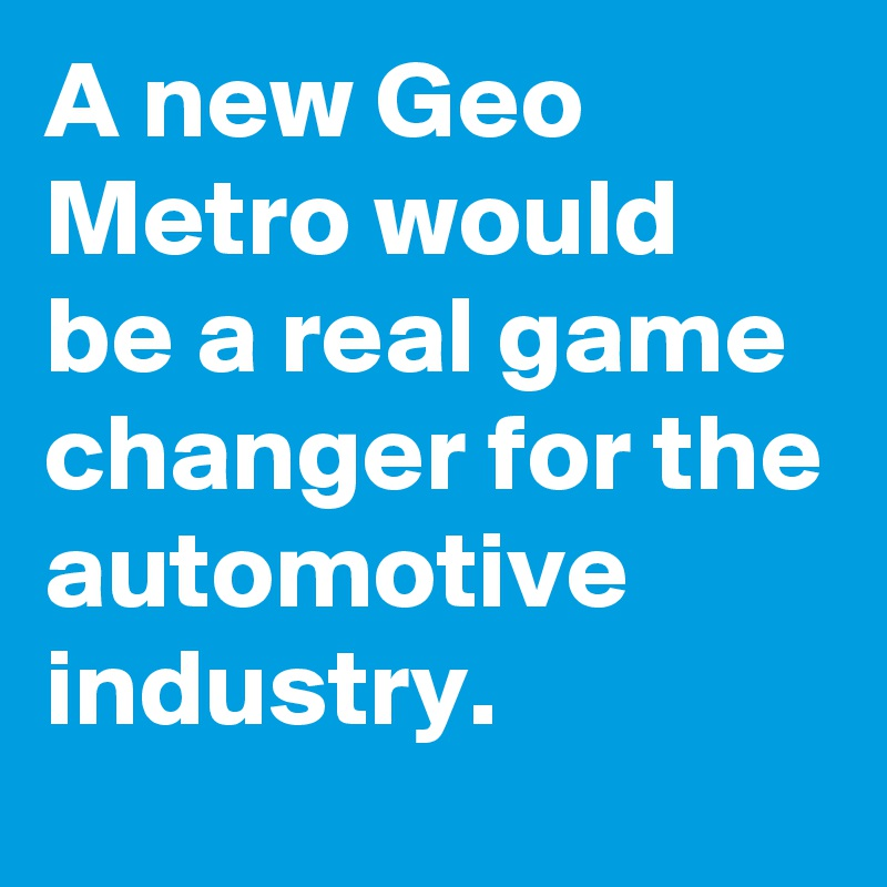 A new Geo Metro would be a real game changer for the automotive industry.