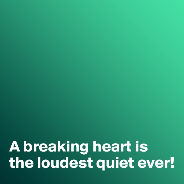 A breaking heart is the loudest quiet ever!