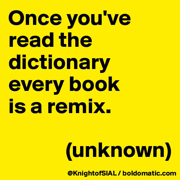 Once you've read the dictionary  every book  is a remix.                (unknown)