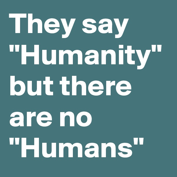 """They say """"Humanity"""" but there are no """"Humans"""""""