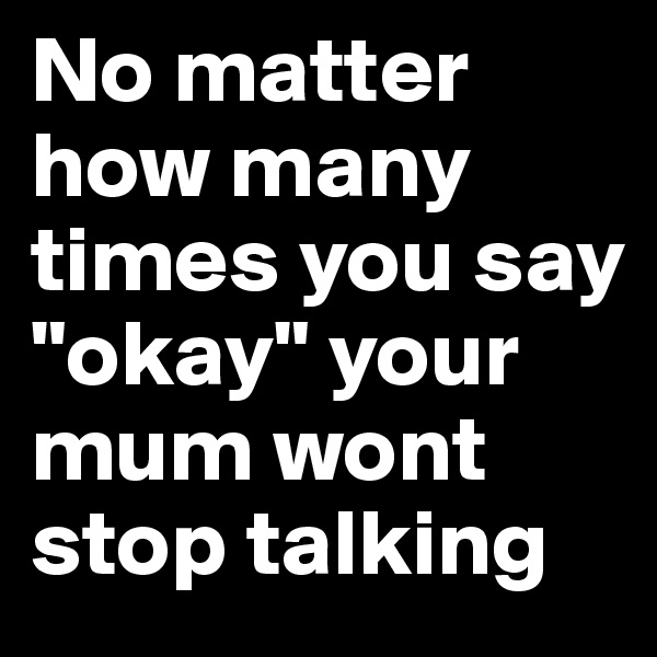 "No matter how many times you say ""okay"" your mum wont stop talking"