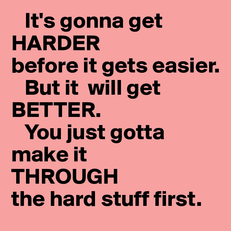 it s gonna get harder before it gets easier but it will get better
