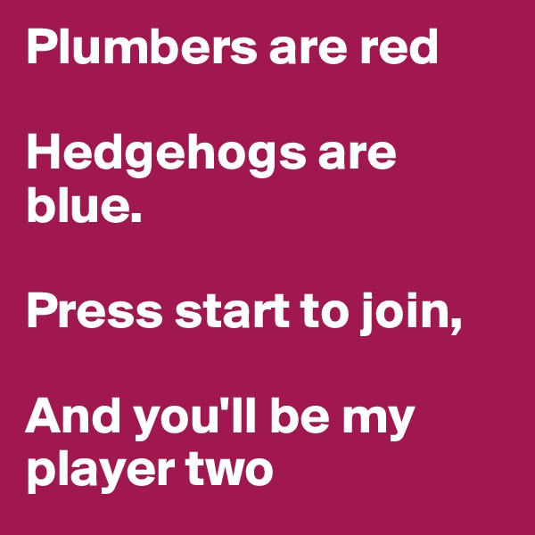 Plumbers are red  Hedgehogs are blue.  Press start to join,  And you'll be my  player two